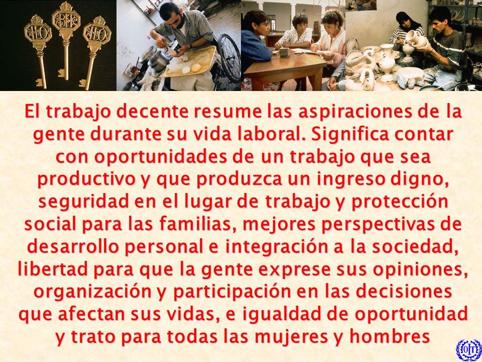 El trabajo decente resume las aspiraciones de la gente durante su vida laboral.