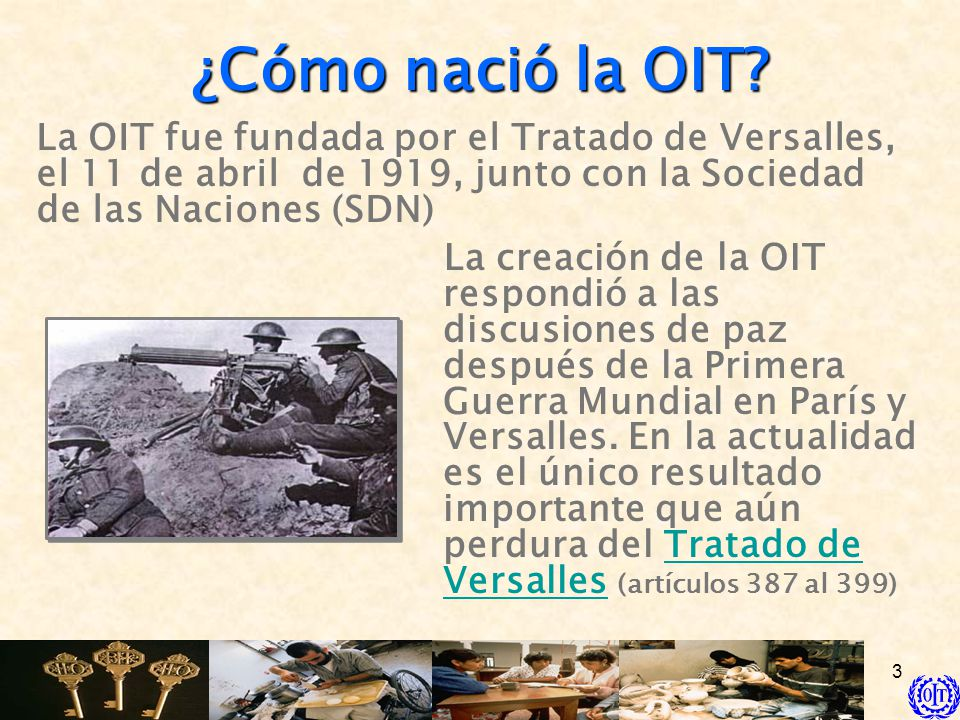 ¿Cómo nació la OIT La OIT fue fundada por el Tratado de Versalles, el 11 de abril de 1919, junto con la Sociedad de las Naciones (SDN)