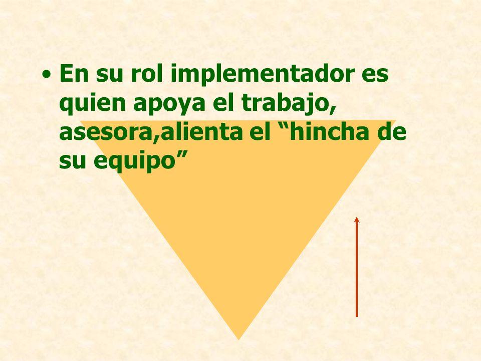 En su rol implementador es quien apoya el trabajo, asesora,alienta el hincha de su equipo