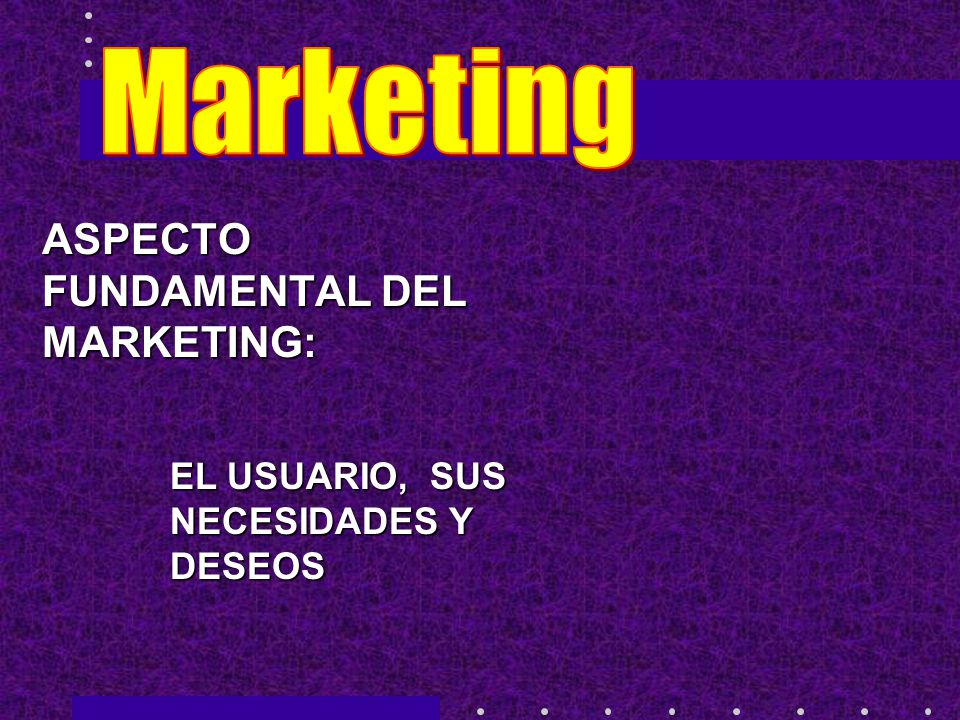 Marketing ASPECTO FUNDAMENTAL DEL MARKETING: