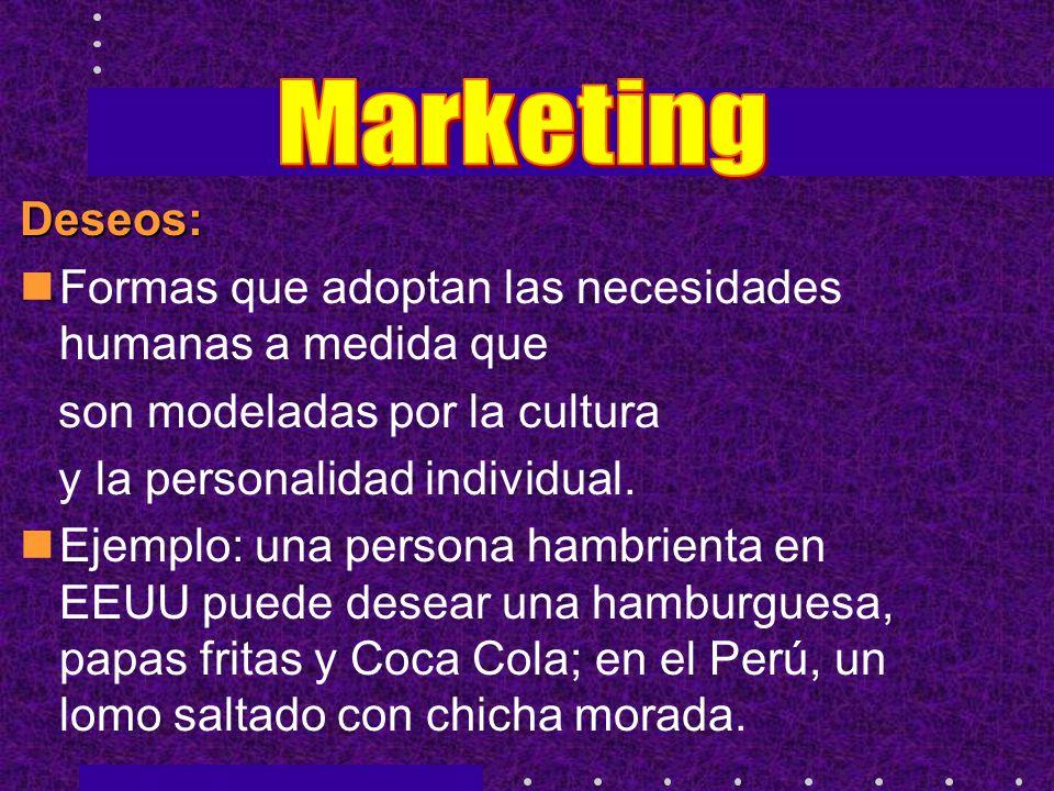 Marketing Deseos: Formas que adoptan las necesidades humanas a medida que. son modeladas por la cultura.