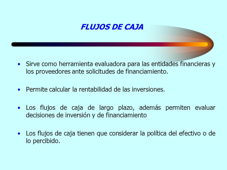 FLUJOS DE CAJA Sirve como herramienta evaluadora para las entidades financieras y los proveedores ante solicitudes de financiamiento.