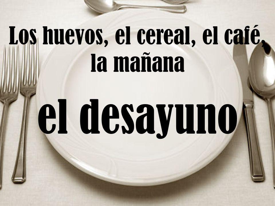 Los huevos, el cereal, el café, la mañana