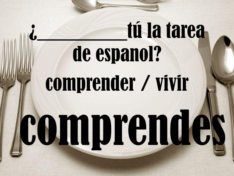 ¿ tú la tarea de espanol comprender / vivir comprendes