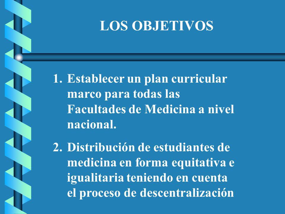LOS OBJETIVOS Establecer un plan curricular marco para todas las Facultades de Medicina a nivel nacional.