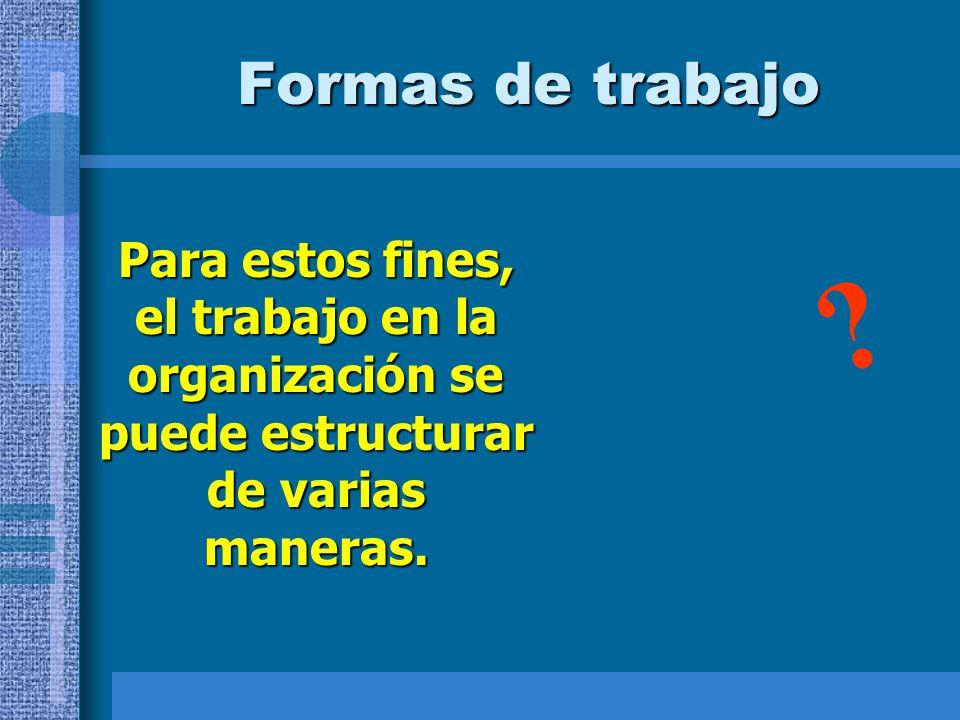 Formas de trabajo Para estos fines, el trabajo en la organización se puede estructurar de varias maneras.