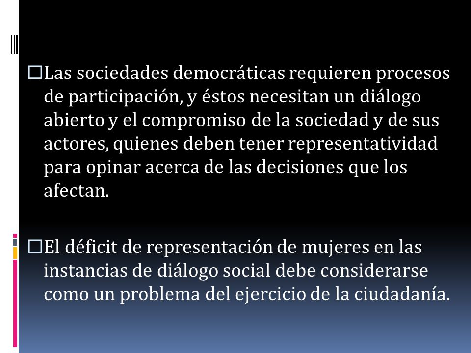 Las sociedades democráticas requieren procesos de participación, y éstos necesitan un diálogo abierto y el compromiso de la sociedad y de sus actores, quienes deben tener representatividad para opinar acerca de las decisiones que los afectan.