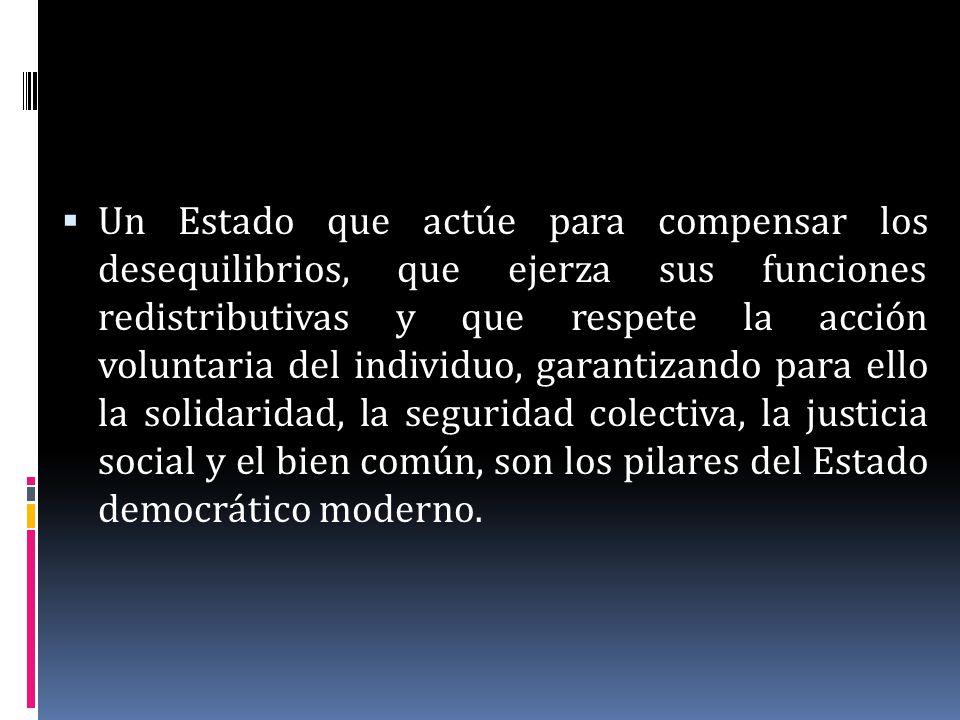 Un Estado que actúe para compensar los desequilibrios, que ejerza sus funciones redistributivas y que respete la acción voluntaria del individuo, garantizando para ello la solidaridad, la seguridad colectiva, la justicia social y el bien común, son los pilares del Estado democrático moderno.