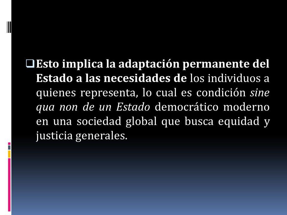 Esto implica la adaptación permanente del Estado a las necesidades de los individuos a quienes representa, lo cual es condición sine qua non de un Estado democrático moderno en una sociedad global que busca equidad y justicia generales.