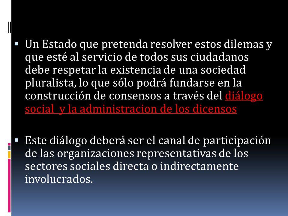 Un Estado que pretenda resolver estos dilemas y que esté al servicio de todos sus ciudadanos debe respetar la existencia de una sociedad pluralista, lo que sólo podrá fundarse en la construcción de consensos a través del diálogo social y la administracion de los dicensos
