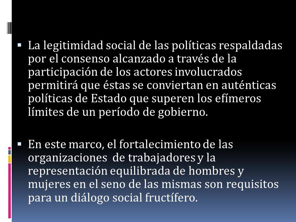 La legitimidad social de las políticas respaldadas por el consenso alcanzado a través de la participación de los actores involucrados permitirá que éstas se conviertan en auténticas políticas de Estado que superen los efímeros límites de un período de gobierno.