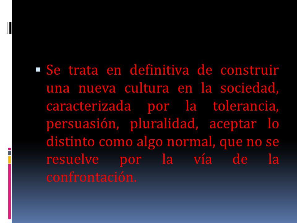 Se trata en definitiva de construir una nueva cultura en la sociedad, caracterizada por la tolerancia, persuasión, pluralidad, aceptar lo distinto como algo normal, que no se resuelve por la vía de la confrontación.