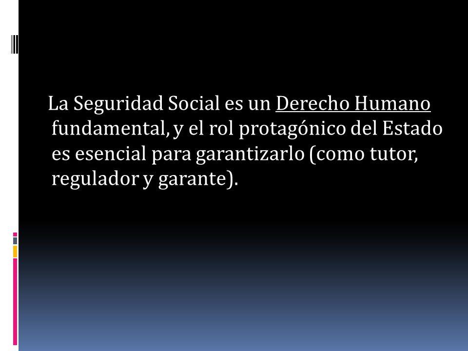 La Seguridad Social es un Derecho Humano fundamental, y el rol protagónico del Estado es esencial para garantizarlo (como tutor, regulador y garante).