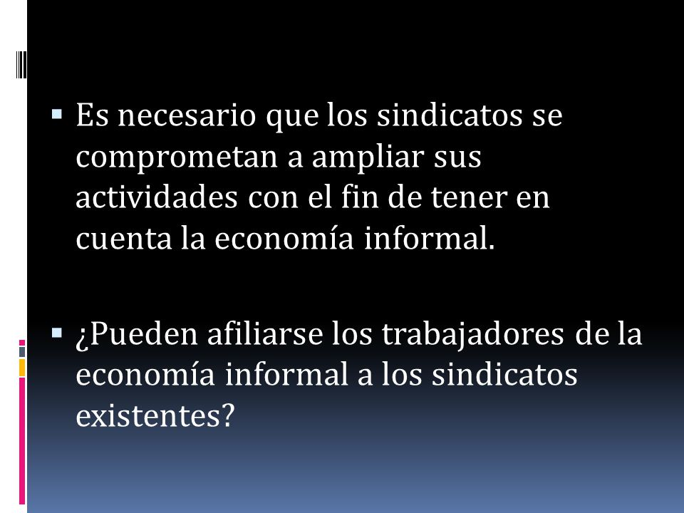 Es necesario que los sindicatos se comprometan a ampliar sus actividades con el fin de tener en cuenta la economía informal.