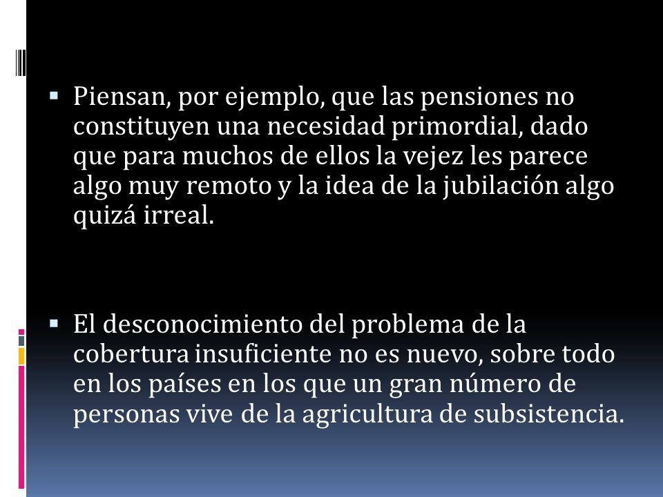 Piensan, por ejemplo, que las pensiones no constituyen una necesidad primordial, dado que para muchos de ellos la vejez les parece algo muy remoto y la idea de la jubilación algo quizá irreal.