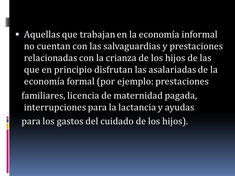 Aquellas que trabajan en la economía informal no cuentan con las salvaguardias y prestaciones relacionadas con la crianza de los hijos de las que en principio disfrutan las asalariadas de la economía formal (por ejemplo: prestaciones