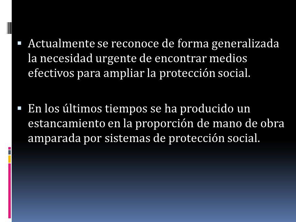 Actualmente se reconoce de forma generalizada la necesidad urgente de encontrar medios efectivos para ampliar la protección social.