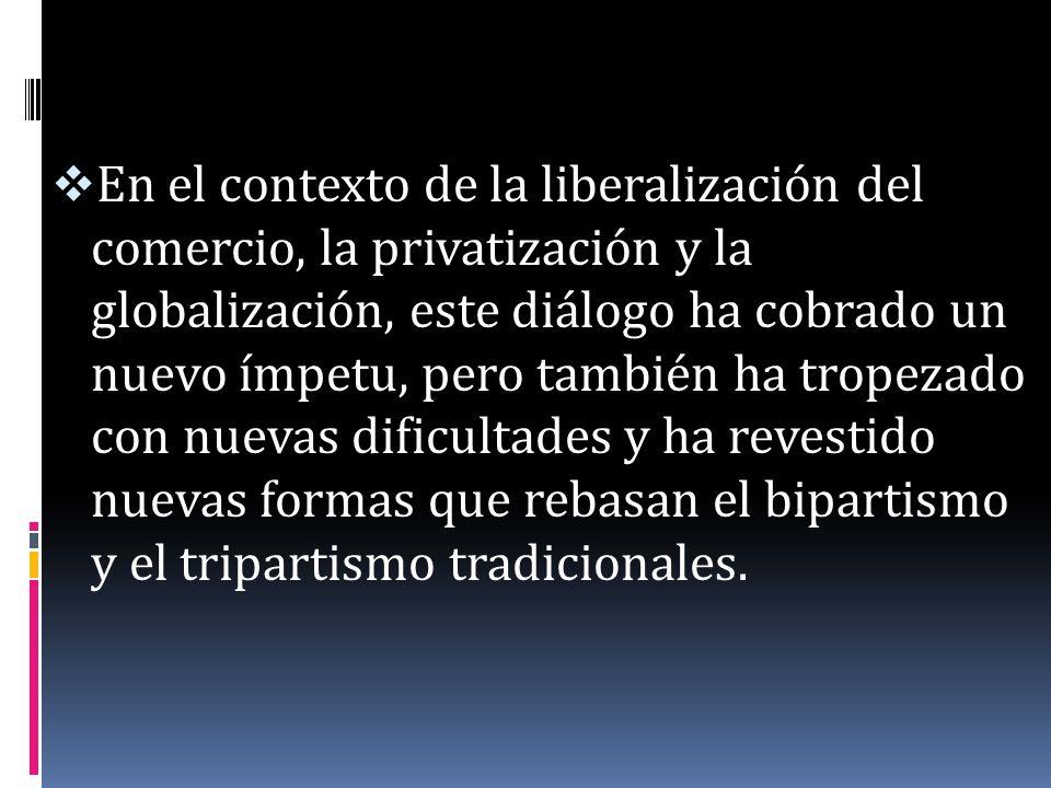 En el contexto de la liberalización del comercio, la privatización y la globalización, este diálogo ha cobrado un nuevo ímpetu, pero también ha tropezado con nuevas dificultades y ha revestido nuevas formas que rebasan el bipartismo y el tripartismo tradicionales.