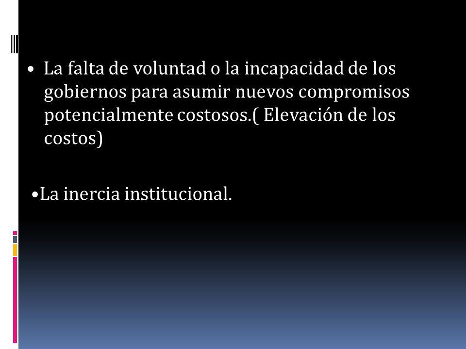• La falta de voluntad o la incapacidad de los gobiernos para asumir nuevos compromisos potencialmente costosos.( Elevación de los costos)