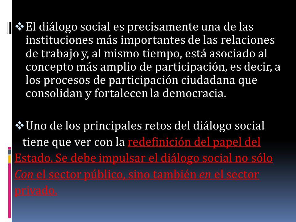 El diálogo social es precisamente una de las instituciones más importantes de las relaciones de trabajo y, al mismo tiempo, está asociado al concepto más amplio de participación, es decir, a los procesos de participación ciudadana que consolidan y fortalecen la democracia.