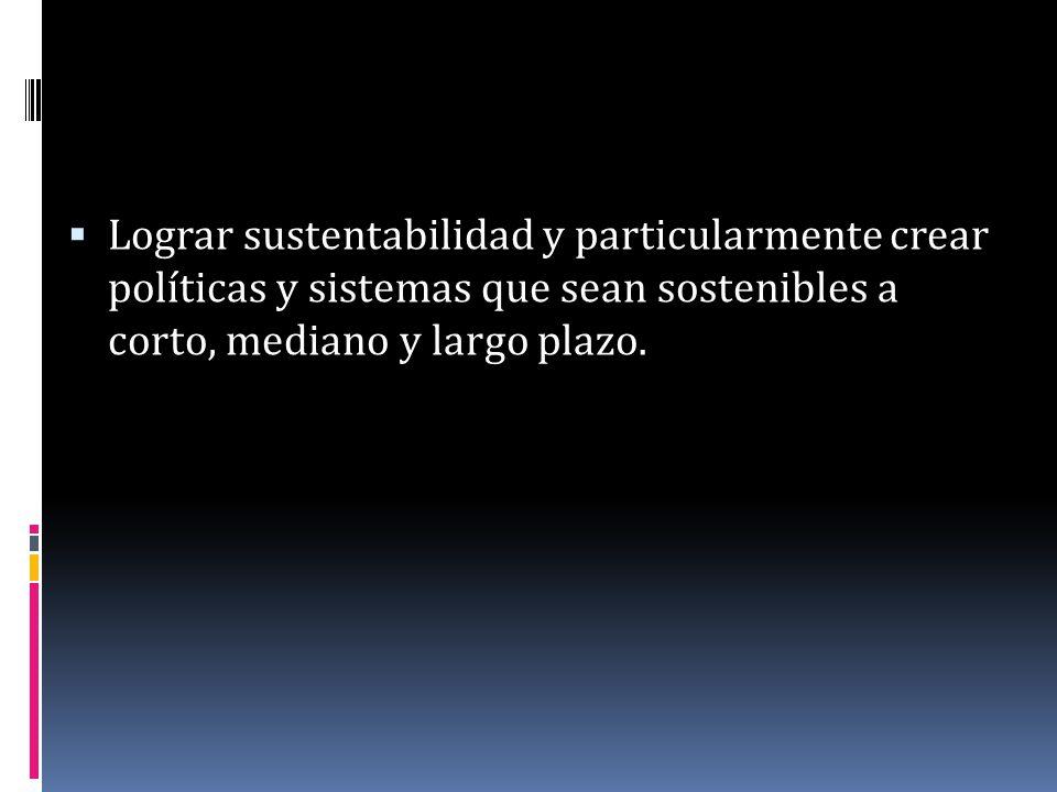 Lograr sustentabilidad y particularmente crear políticas y sistemas que sean sostenibles a corto, mediano y largo plazo.