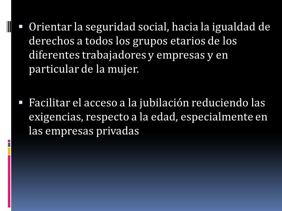 Orientar la seguridad social, hacia la igualdad de derechos a todos los grupos etarios de los diferentes trabajadores y empresas y en particular de la mujer.