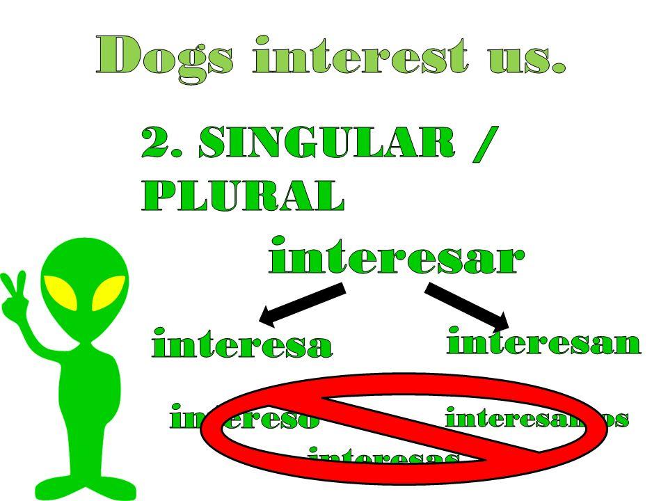 Dogs interest us. interesar 2. SINGULAR / PLURAL interesa interesan