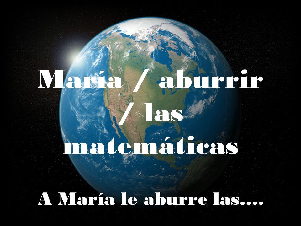 María / aburrir / las matemáticas