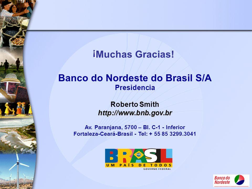 Muchas Gracias! Banco do Nordeste do Brasil S/A Presidencia Roberto Smith http://www.bnb.gov.br Av. Paranjana, 5700 – Bl. C-1 - Inferior Fortaleza-Ceará-Brasil - Tel: + 55 85 3299.3041