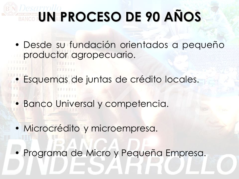 UN PROCESO DE 90 AÑOS Desde su fundación orientados a pequeño productor agropecuario. Esquemas de juntas de crédito locales.