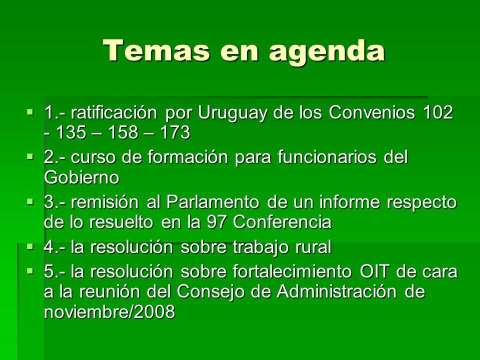 Temas en agenda 1.- ratificación por Uruguay de los Convenios 102 - 135 – 158 – 173. 2.- curso de formación para funcionarios del Gobierno.