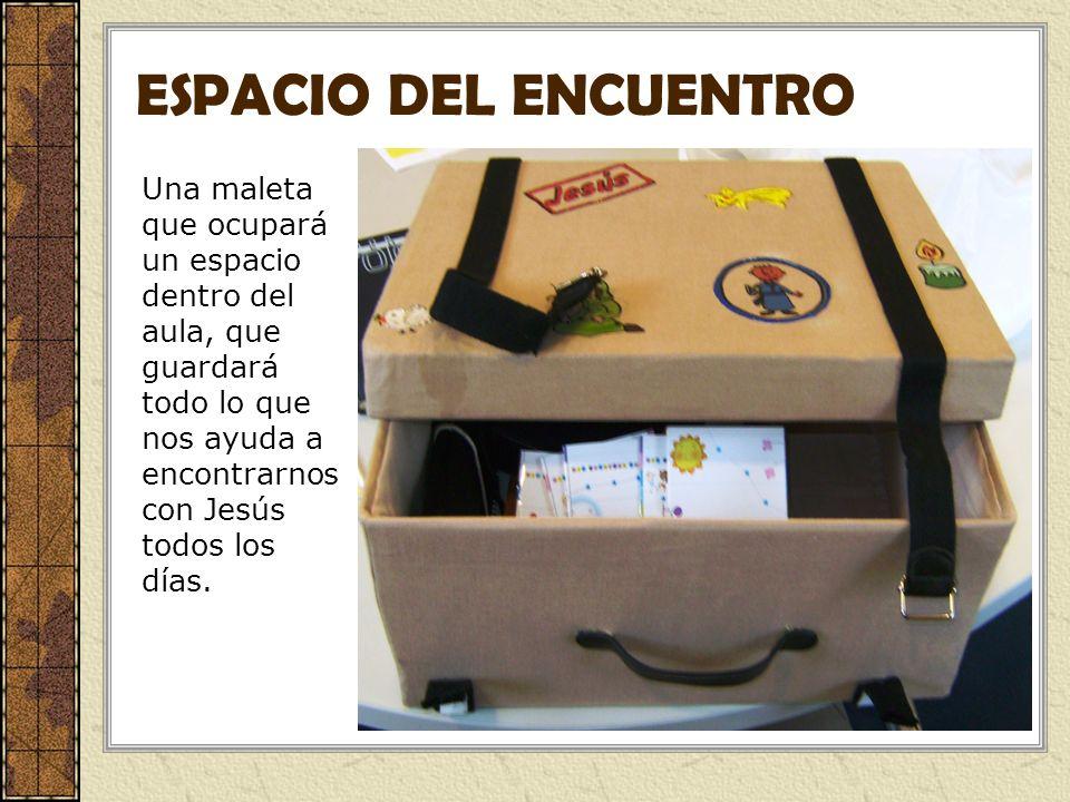 ESPACIO DEL ENCUENTRO Una maleta que ocupará un espacio dentro del aula, que guardará todo lo que nos ayuda a encontrarnos con Jesús todos los días.