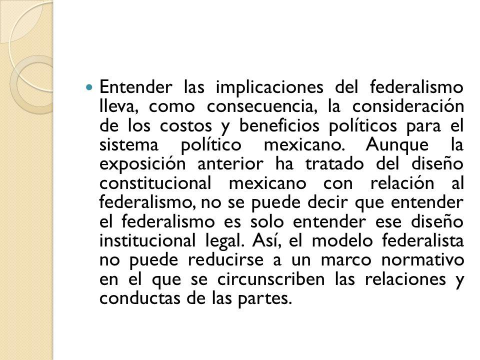 Entender las implicaciones del federalismo lleva, como consecuencia, la consideración de los costos y beneficios políticos para el sistema político mexicano.