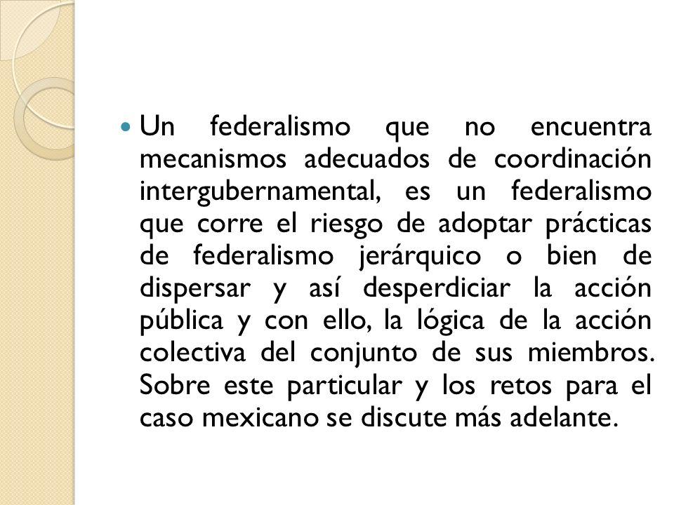 Un federalismo que no encuentra mecanismos adecuados de coordinación intergubernamental, es un federalismo que corre el riesgo de adoptar prácticas de federalismo jerárquico o bien de dispersar y así desperdiciar la acción pública y con ello, la lógica de la acción colectiva del conjunto de sus miembros.