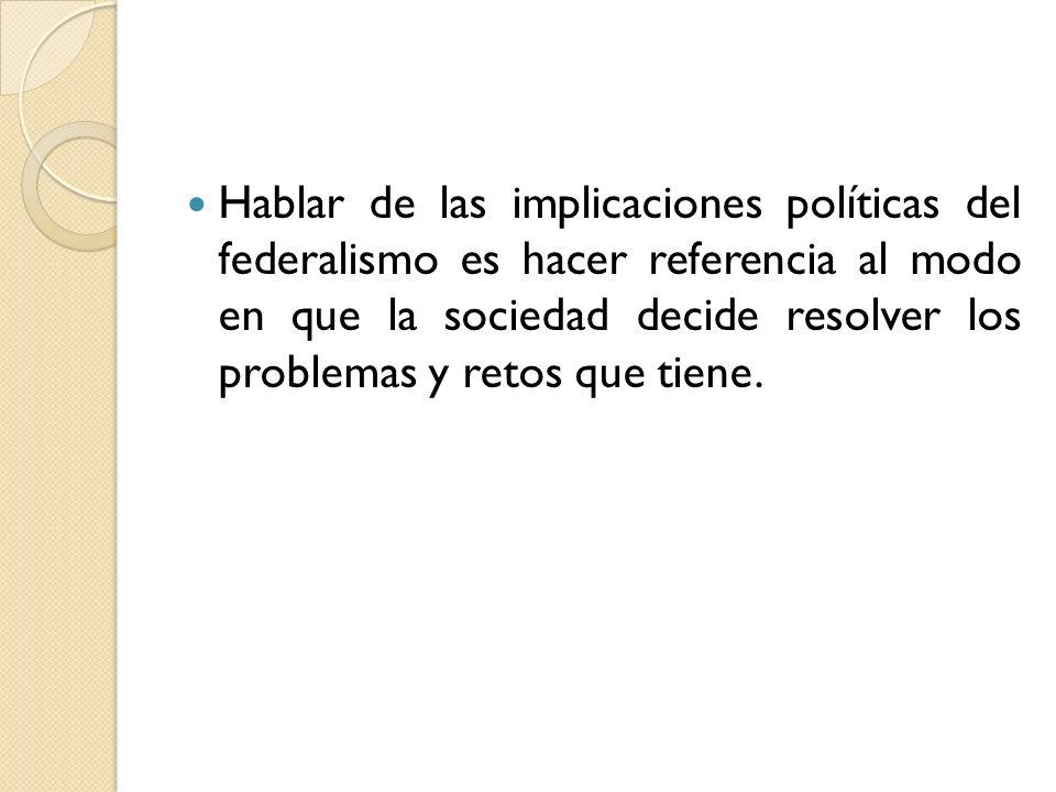 Hablar de las implicaciones políticas del federalismo es hacer referencia al modo en que la sociedad decide resolver los problemas y retos que tiene.