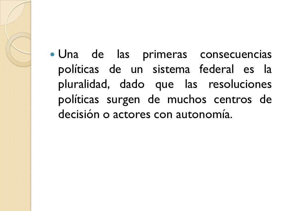 Una de las primeras consecuencias políticas de un sistema federal es la pluralidad, dado que las resoluciones políticas surgen de muchos centros de decisión o actores con autonomía.