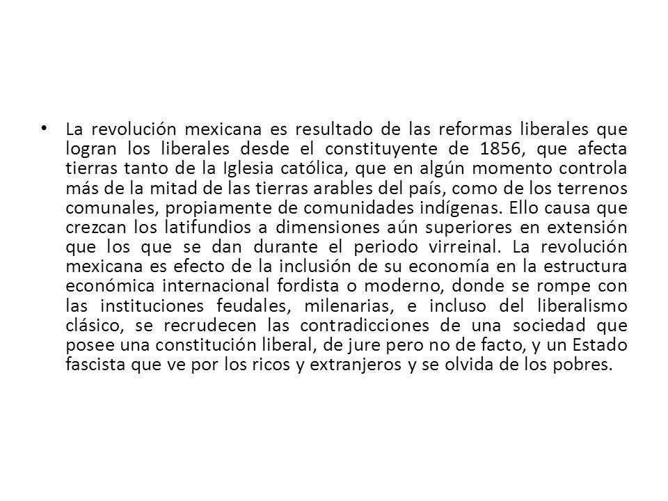 La revolución mexicana es resultado de las reformas liberales que logran los liberales desde el constituyente de 1856, que afecta tierras tanto de la Iglesia católica, que en algún momento controla más de la mitad de las tierras arables del país, como de los terrenos comunales, propiamente de comunidades indígenas.