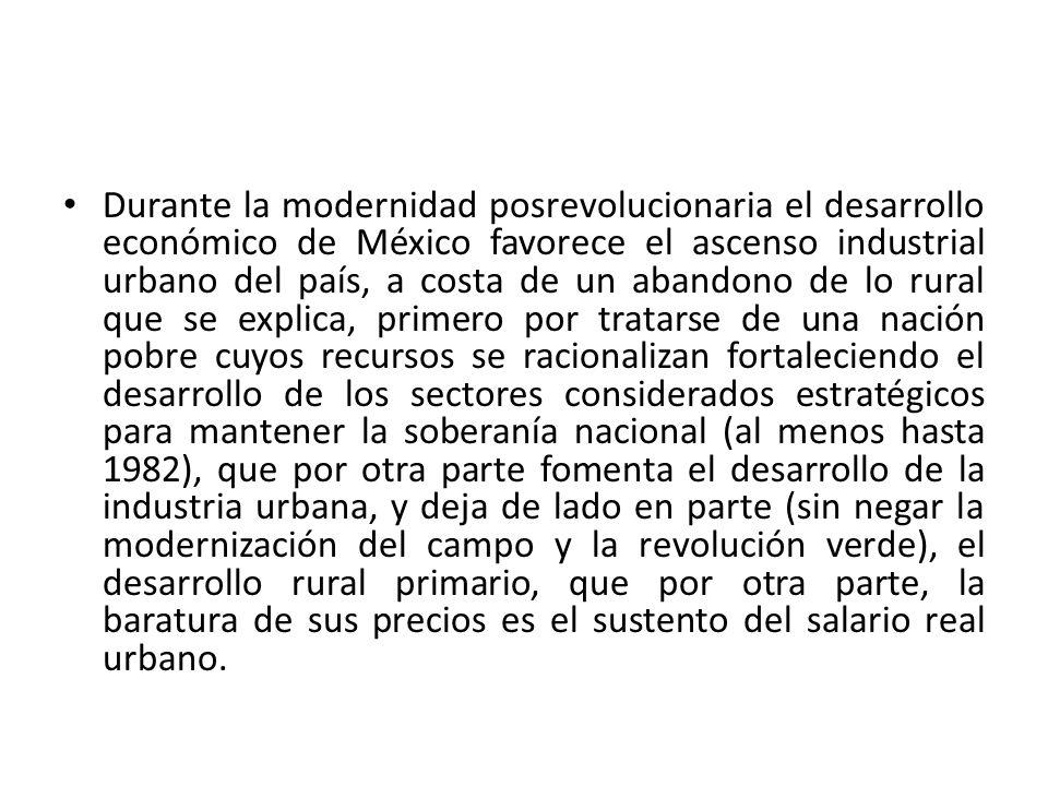 Durante la modernidad posrevolucionaria el desarrollo económico de México favorece el ascenso industrial urbano del país, a costa de un abandono de lo rural que se explica, primero por tratarse de una nación pobre cuyos recursos se racionalizan fortaleciendo el desarrollo de los sectores considerados estratégicos para mantener la soberanía nacional (al menos hasta 1982), que por otra parte fomenta el desarrollo de la industria urbana, y deja de lado en parte (sin negar la modernización del campo y la revolución verde), el desarrollo rural primario, que por otra parte, la baratura de sus precios es el sustento del salario real urbano.