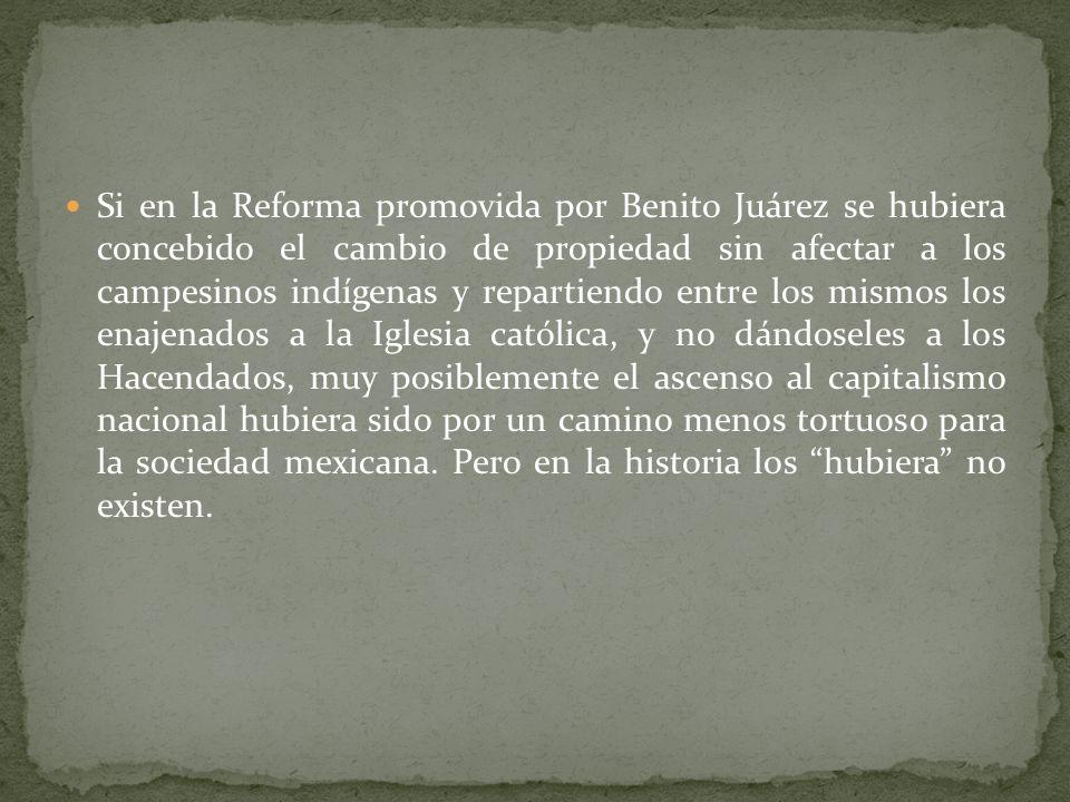 Si en la Reforma promovida por Benito Juárez se hubiera concebido el cambio de propiedad sin afectar a los campesinos indígenas y repartiendo entre los mismos los enajenados a la Iglesia católica, y no dándoseles a los Hacendados, muy posiblemente el ascenso al capitalismo nacional hubiera sido por un camino menos tortuoso para la sociedad mexicana.