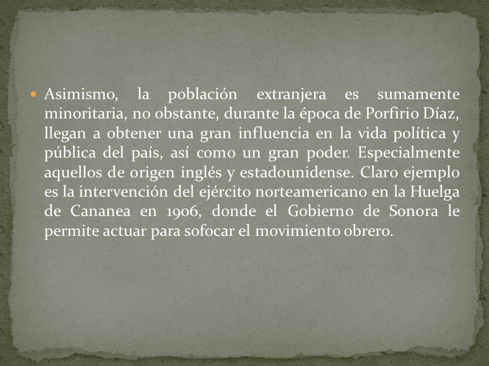 Asimismo, la población extranjera es sumamente minoritaria, no obstante, durante la época de Porfirio Díaz, llegan a obtener una gran influencia en la vida política y pública del país, así como un gran poder.