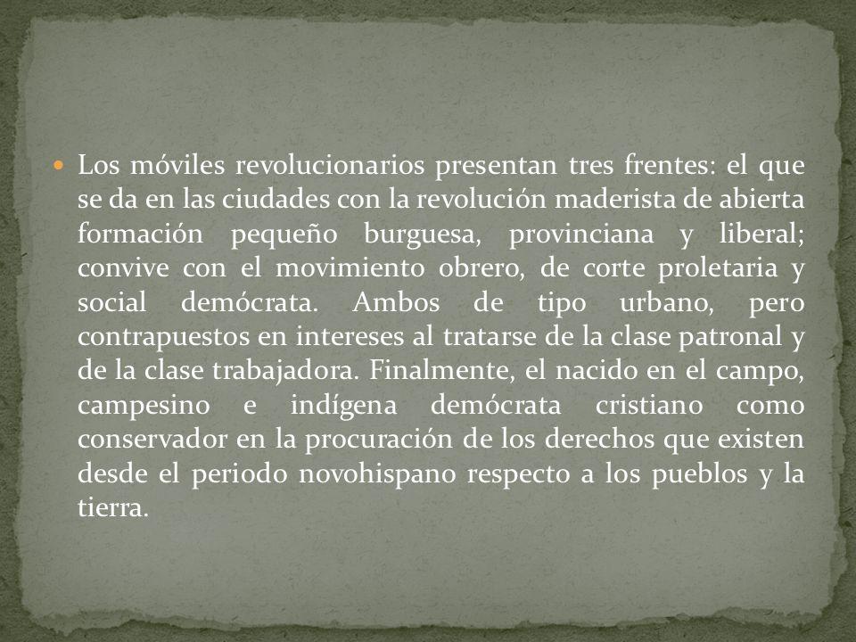 Los móviles revolucionarios presentan tres frentes: el que se da en las ciudades con la revolución maderista de abierta formación pequeño burguesa, provinciana y liberal; convive con el movimiento obrero, de corte proletaria y social demócrata.