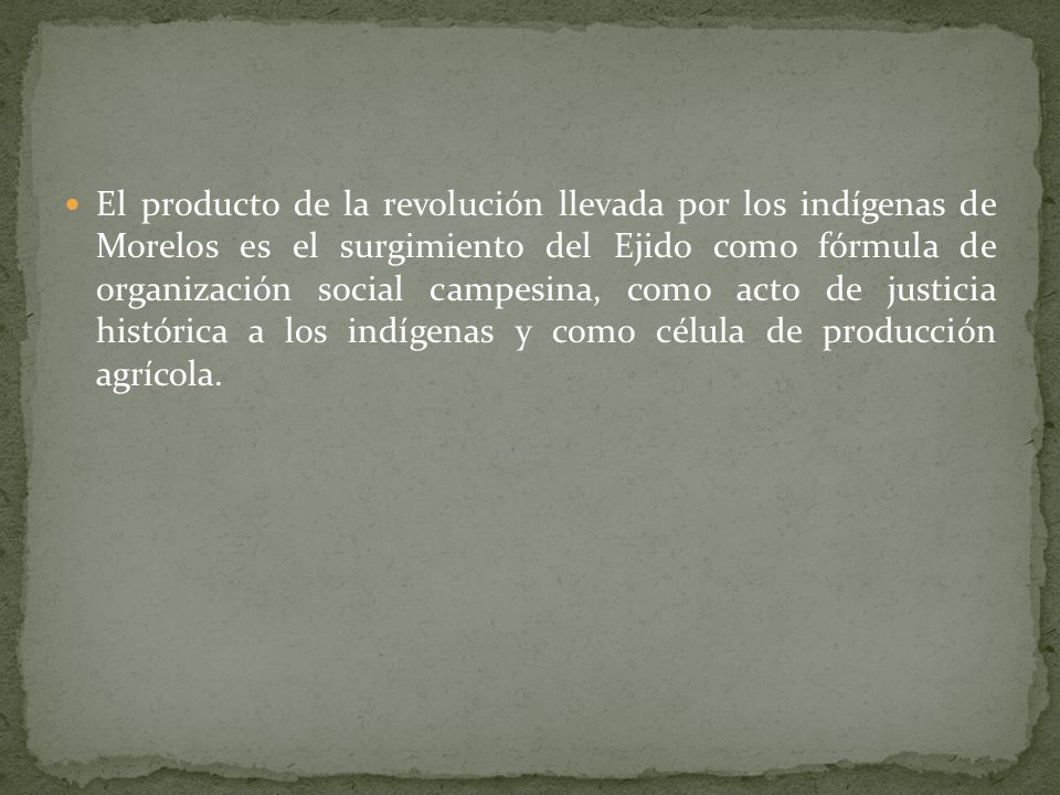 El producto de la revolución llevada por los indígenas de Morelos es el surgimiento del Ejido como fórmula de organización social campesina, como acto de justicia histórica a los indígenas y como célula de producción agrícola.