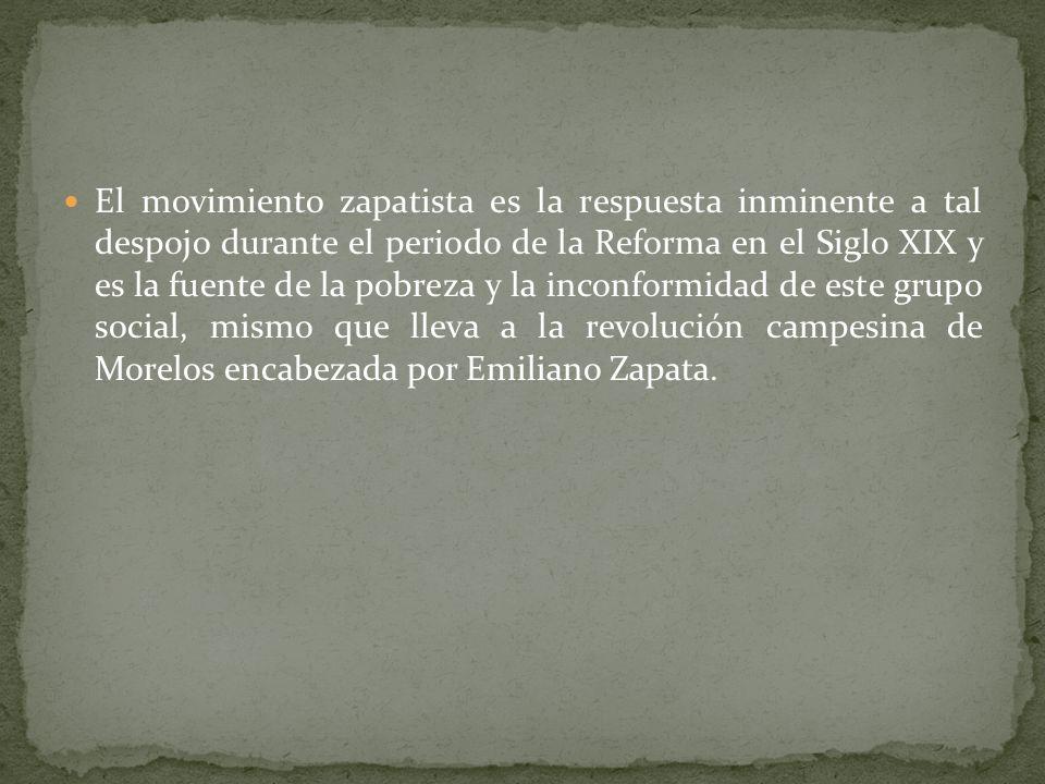 El movimiento zapatista es la respuesta inminente a tal despojo durante el periodo de la Reforma en el Siglo XIX y es la fuente de la pobreza y la inconformidad de este grupo social, mismo que lleva a la revolución campesina de Morelos encabezada por Emiliano Zapata.