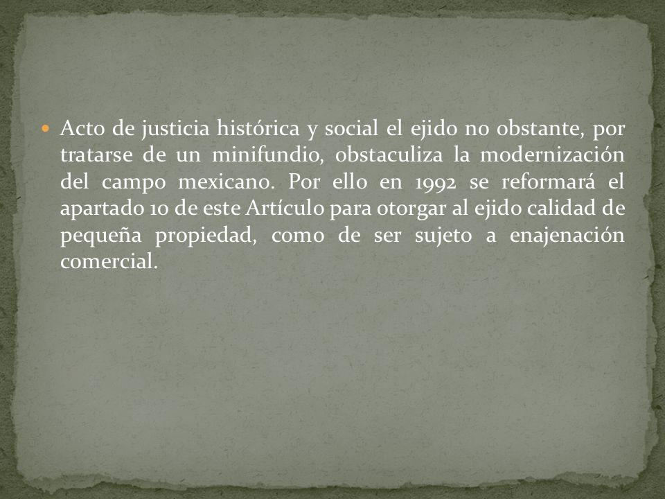 Acto de justicia histórica y social el ejido no obstante, por tratarse de un minifundio, obstaculiza la modernización del campo mexicano.