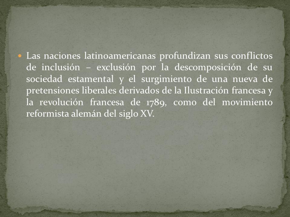 Las naciones latinoamericanas profundizan sus conflictos de inclusión – exclusión por la descomposición de su sociedad estamental y el surgimiento de una nueva de pretensiones liberales derivados de la Ilustración francesa y la revolución francesa de 1789, como del movimiento reformista alemán del siglo XV.