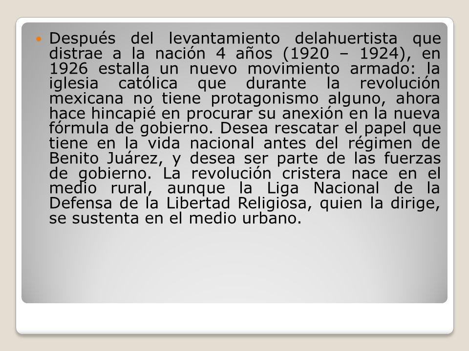 Después del levantamiento delahuertista que distrae a la nación 4 años (1920 – 1924), en 1926 estalla un nuevo movimiento armado: la iglesia católica que durante la revolución mexicana no tiene protagonismo alguno, ahora hace hincapié en procurar su anexión en la nueva fórmula de gobierno.