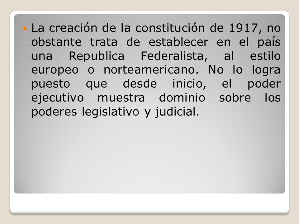 La creación de la constitución de 1917, no obstante trata de establecer en el país una Republica Federalista, al estilo europeo o norteamericano.