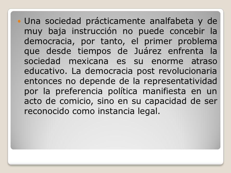 Una sociedad prácticamente analfabeta y de muy baja instrucción no puede concebir la democracia, por tanto, el primer problema que desde tiempos de Juárez enfrenta la sociedad mexicana es su enorme atraso educativo.