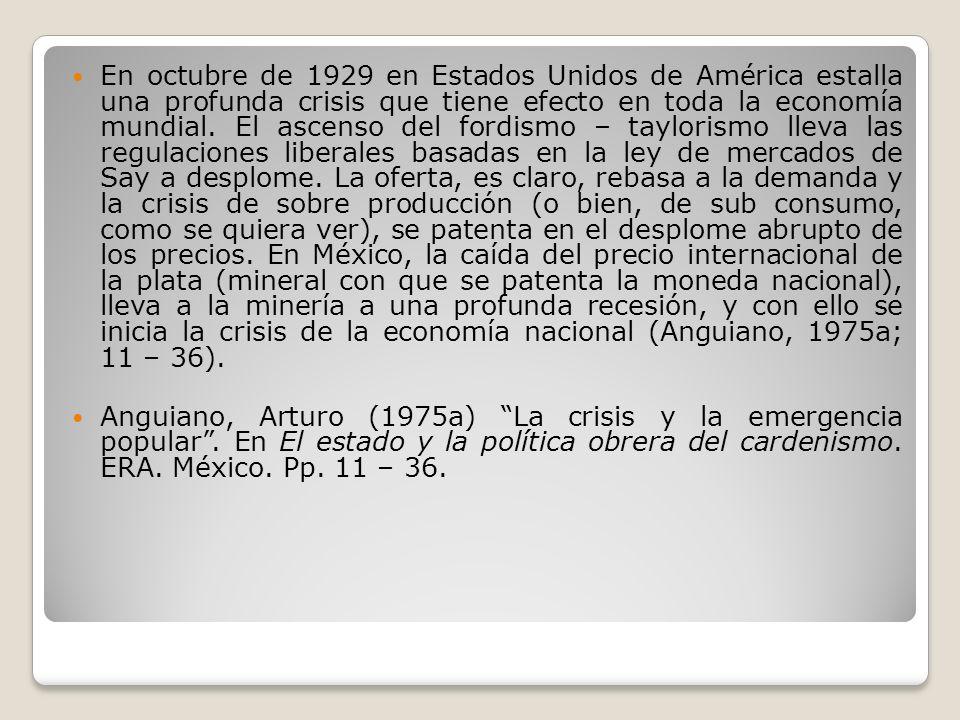 En octubre de 1929 en Estados Unidos de América estalla una profunda crisis que tiene efecto en toda la economía mundial. El ascenso del fordismo – taylorismo lleva las regulaciones liberales basadas en la ley de mercados de Say a desplome. La oferta, es claro, rebasa a la demanda y la crisis de sobre producción (o bien, de sub consumo, como se quiera ver), se patenta en el desplome abrupto de los precios. En México, la caída del precio internacional de la plata (mineral con que se patenta la moneda nacional), lleva a la minería a una profunda recesión, y con ello se inicia la crisis de la economía nacional (Anguiano, 1975a; 11 – 36).