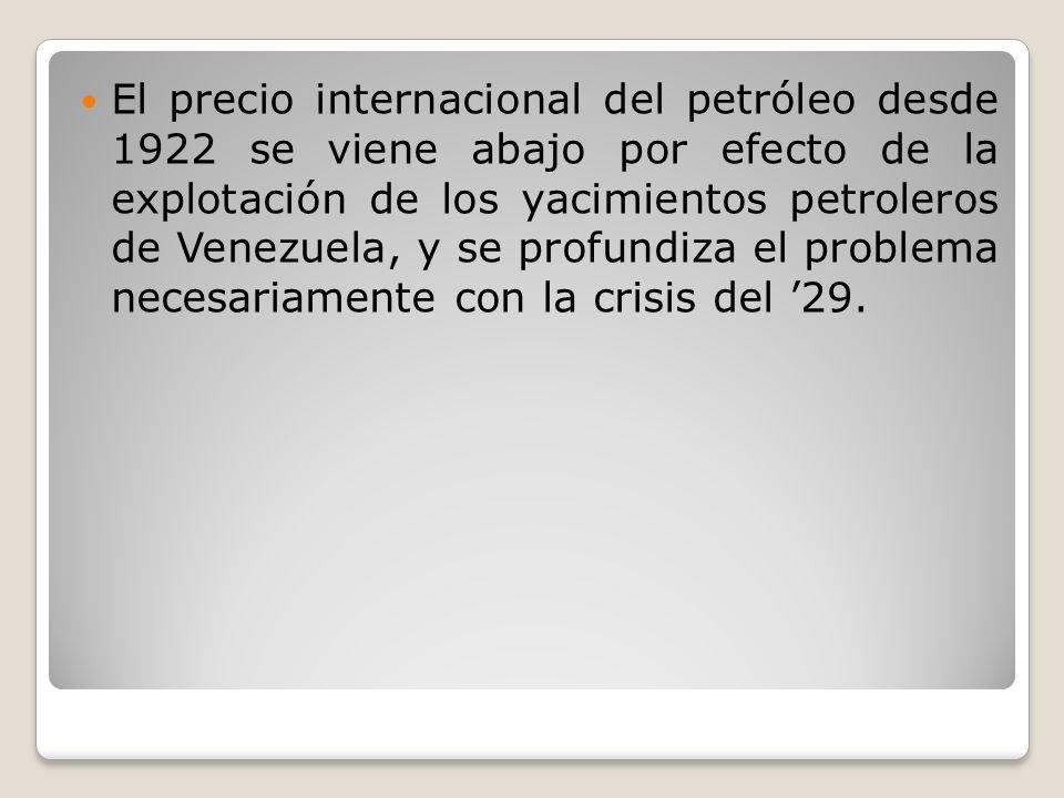 El precio internacional del petróleo desde 1922 se viene abajo por efecto de la explotación de los yacimientos petroleros de Venezuela, y se profundiza el problema necesariamente con la crisis del '29.